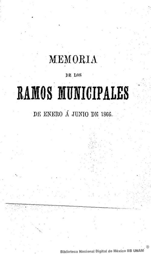 Imagen de Memoria de los ramos municipales correspondiente al semestre de enero a junio de 1866, presentada a S M el Emperador por el Alcalde Municipal de la Ciudad de México D Ignacio Trigueros