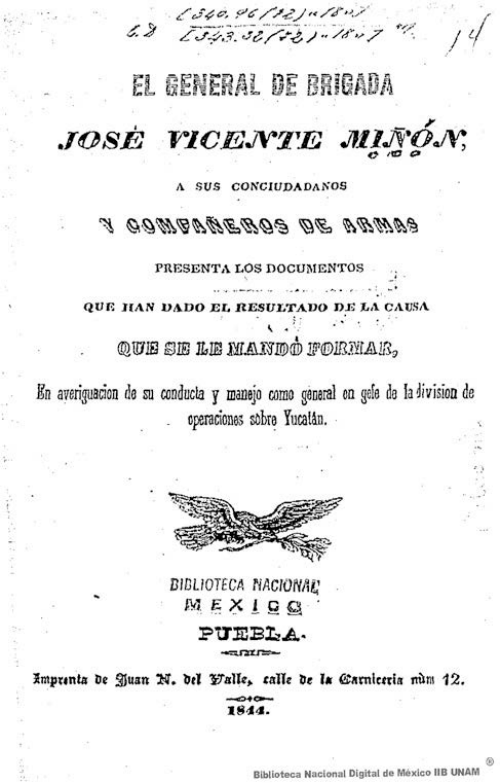 Imagen de El general de brigada José Vicente Miñón, a sus conciudadanos y compañeros de armas presenta los documentos que han dado el resultado de la causa que se le mandó formar, en averiguación de su conducta y manejo como general en gefe de la división de operaciones sobre Yucatán