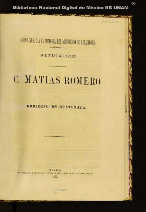 Imagen de Refutación de las inculpaciones hechas al C. Matías Romero por el gobierno de Guatemala: anexo núm. 2 a la memoria del Ministerio de Relaciones